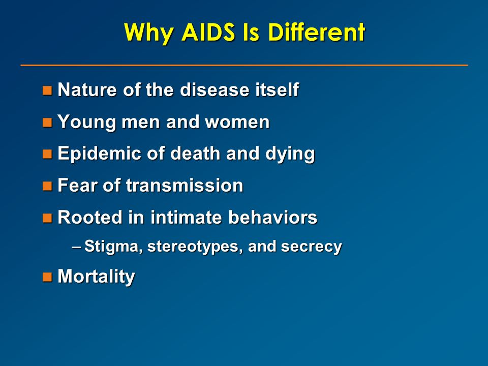 Why AIDS Is Different Nature of the disease itself Young men and women