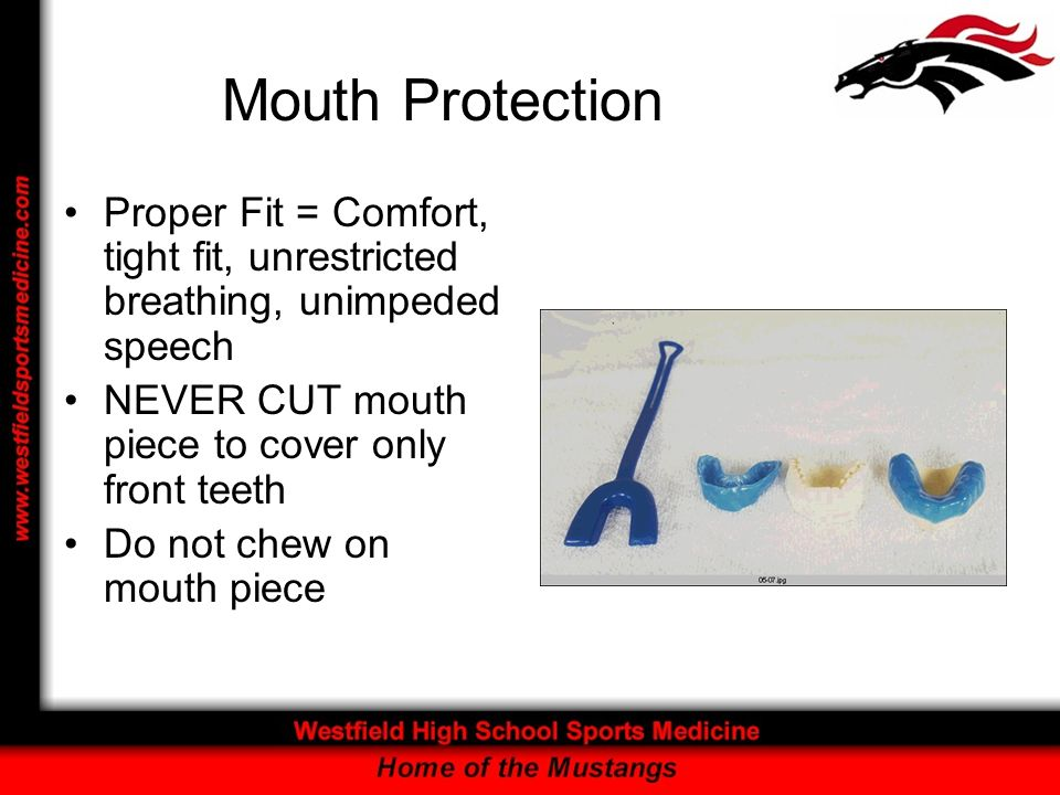 Mouth Protection Proper Fit = Comfort, tight fit, unrestricted breathing, unimpeded speech. NEVER CUT mouth piece to cover only front teeth.