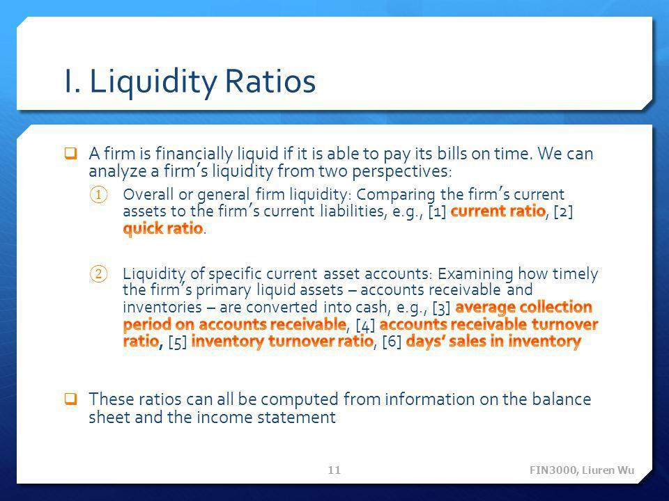 I. Liquidity Ratios A firm is financially liquid if it is able to pay its bills on time. We can analyze a firm's liquidity from two perspectives: