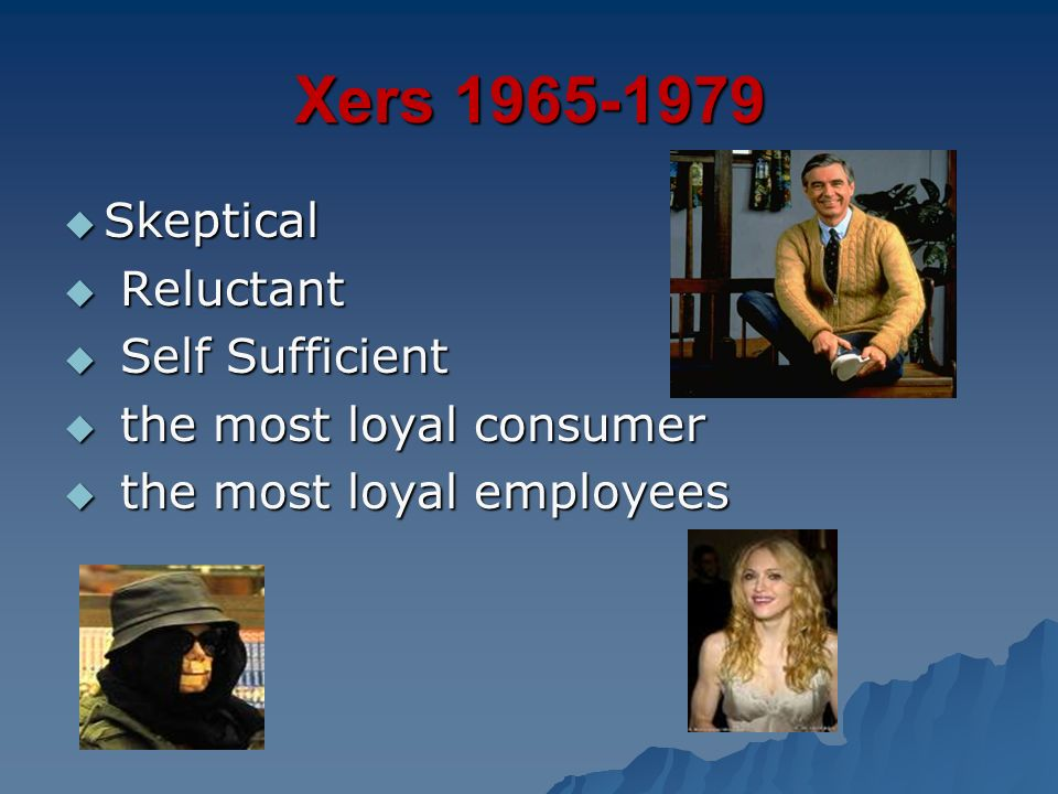 Xers 1965-1979 Skeptical Reluctant Self Sufficient