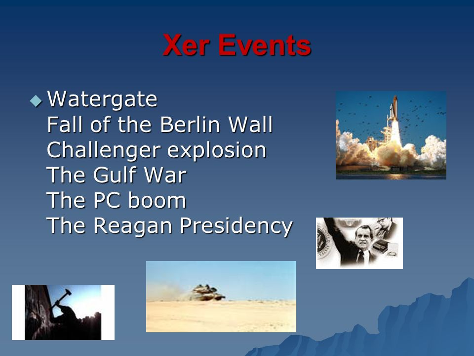 Xer Events Watergate Fall of the Berlin Wall Challenger explosion The Gulf War The PC boom The Reagan Presidency.