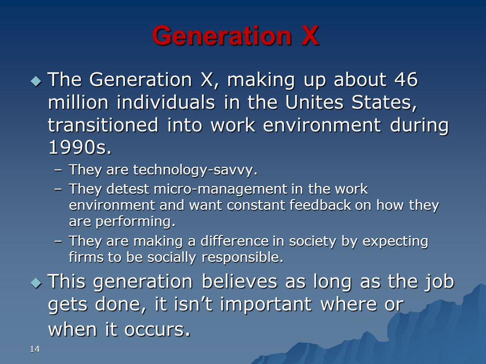 Generation X The Generation X, making up about 46 million individuals in the Unites States, transitioned into work environment during 1990s.