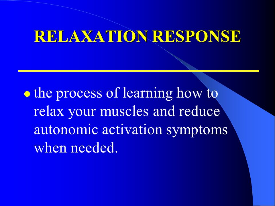 RELAXATION RESPONSE the process of learning how to relax your muscles and reduce autonomic activation symptoms when needed.