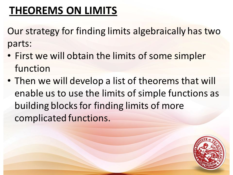 THEOREMS ON LIMITS Our strategy for finding limits algebraically has two parts: First we will obtain the limits of some simpler function.