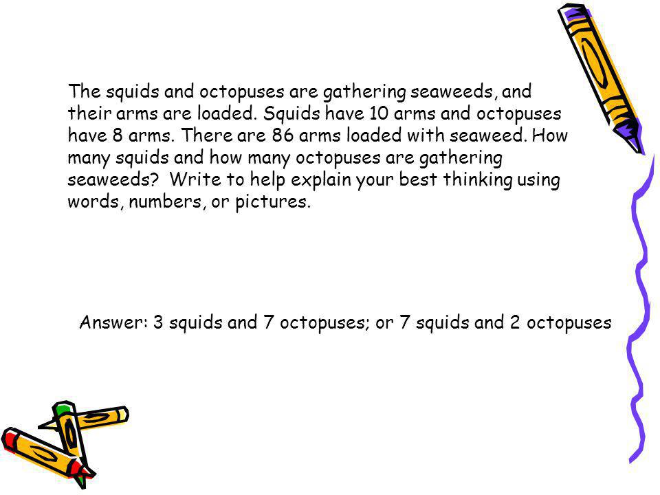 The squids and octopuses are gathering seaweeds, and their arms are loaded. Squids have 10 arms and octopuses have 8 arms. There are 86 arms loaded with seaweed. How many squids and how many octopuses are gathering seaweeds Write to help explain your best thinking using words, numbers, or pictures.