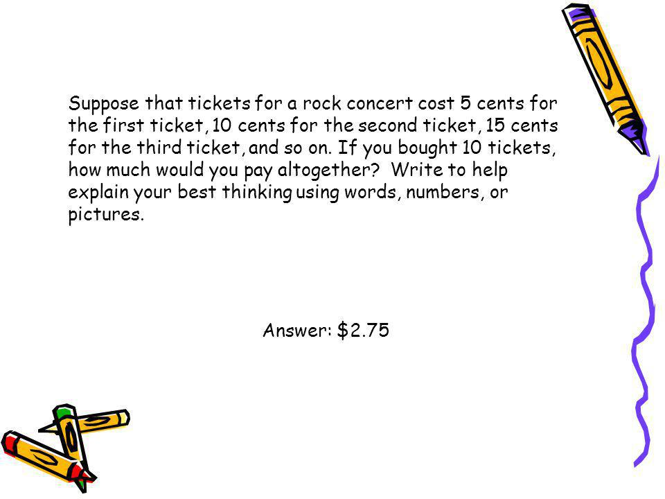 Suppose that tickets for a rock concert cost 5 cents for the first ticket, 10 cents for the second ticket, 15 cents for the third ticket, and so on. If you bought 10 tickets, how much would you pay altogether Write to help explain your best thinking using words, numbers, or pictures.