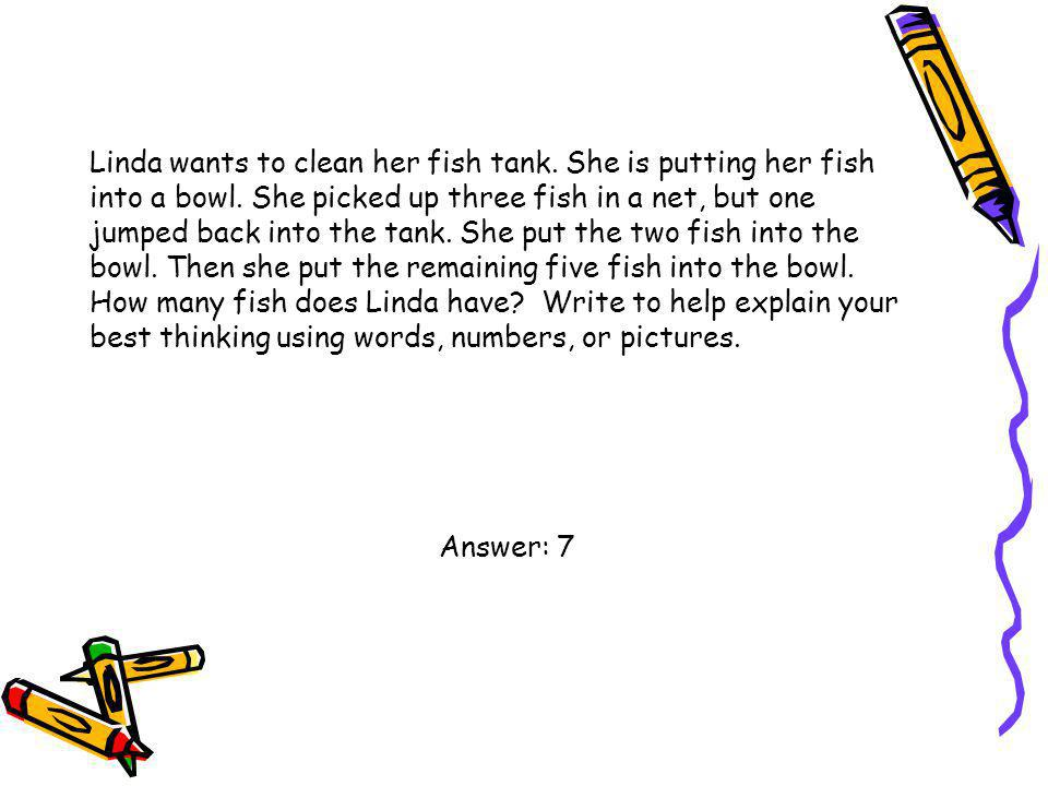 Linda wants to clean her fish tank. She is putting her fish into a bowl. She picked up three fish in a net, but one jumped back into the tank. She put the two fish into the bowl. Then she put the remaining five fish into the bowl. How many fish does Linda have Write to help explain your best thinking using words, numbers, or pictures.