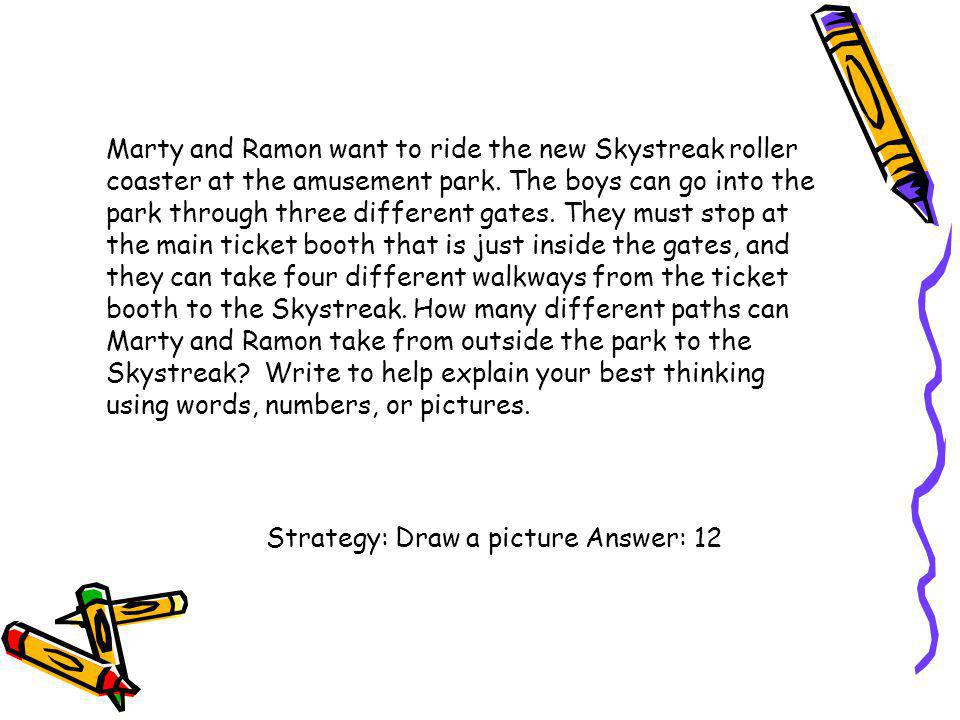 Marty and Ramon want to ride the new Skystreak roller coaster at the amusement park. The boys can go into the park through three different gates. They must stop at the main ticket booth that is just inside the gates, and they can take four different walkways from the ticket booth to the Skystreak. How many different paths can Marty and Ramon take from outside the park to the Skystreak Write to help explain your best thinking using words, numbers, or pictures.