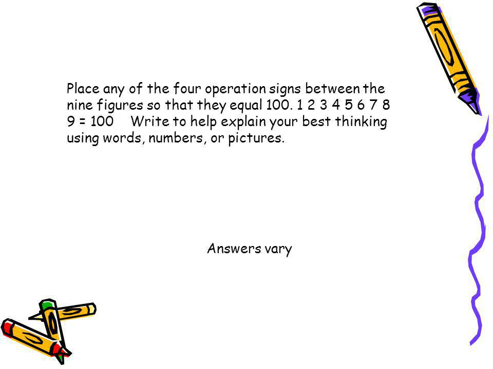 Place any of the four operation signs between the nine figures so that they equal 100. 1 2 3 4 5 6 7 8 9 = 100 Write to help explain your best thinking using words, numbers, or pictures.