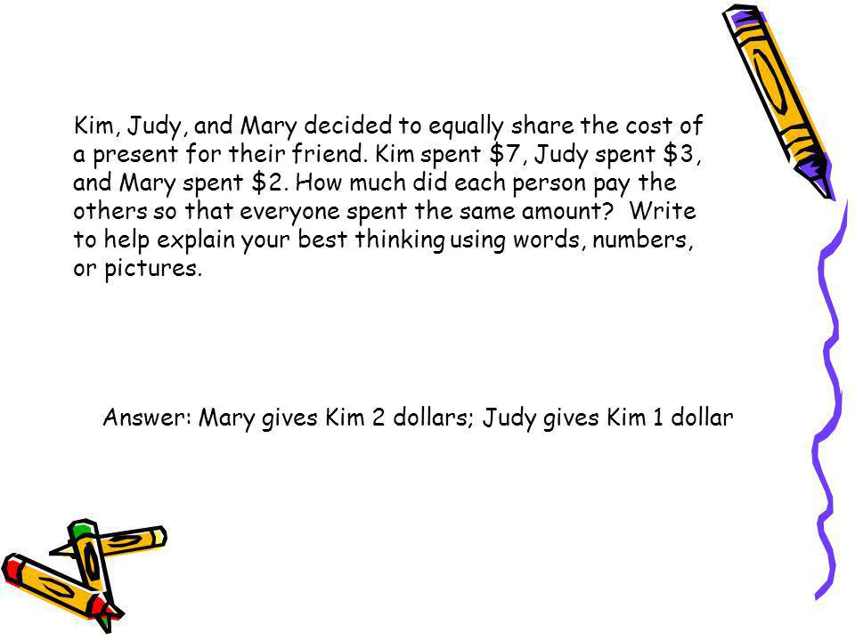 Kim, Judy, and Mary decided to equally share the cost of a present for their friend. Kim spent $7, Judy spent $3, and Mary spent $2. How much did each person pay the others so that everyone spent the same amount Write to help explain your best thinking using words, numbers, or pictures.
