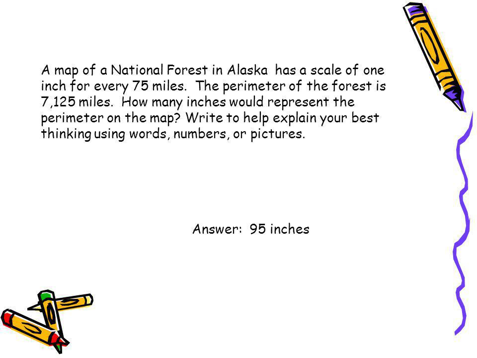 A map of a National Forest in Alaska has a scale of one inch for every 75 miles. The perimeter of the forest is 7,125 miles. How many inches would represent the perimeter on the map Write to help explain your best