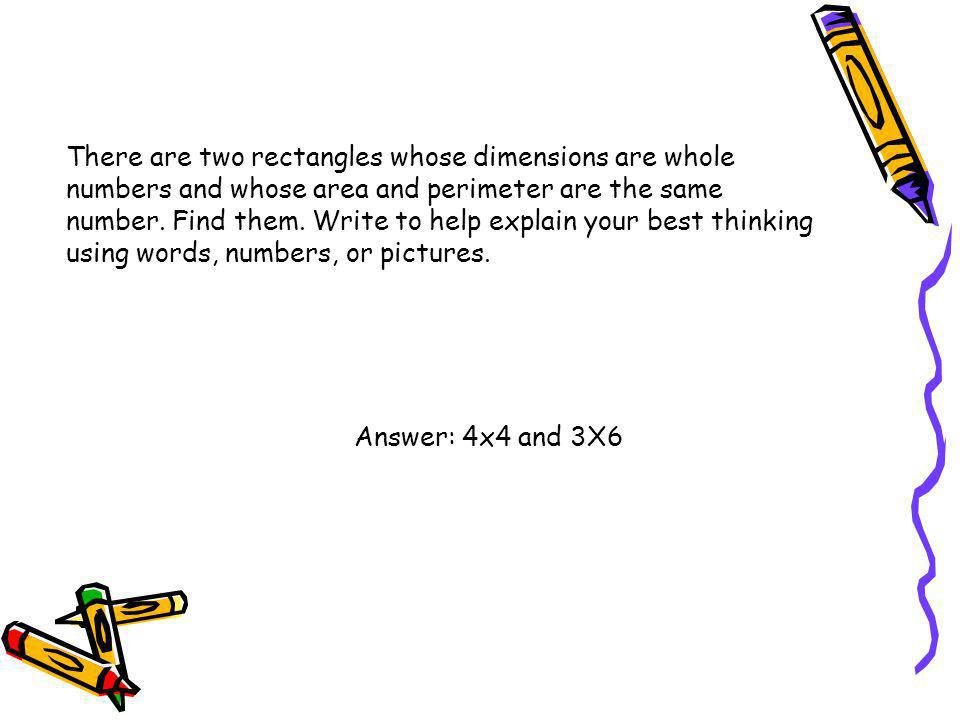 There are two rectangles whose dimensions are whole numbers and whose area and perimeter are the same number. Find them. Write to help explain your best thinking using words, numbers, or pictures.