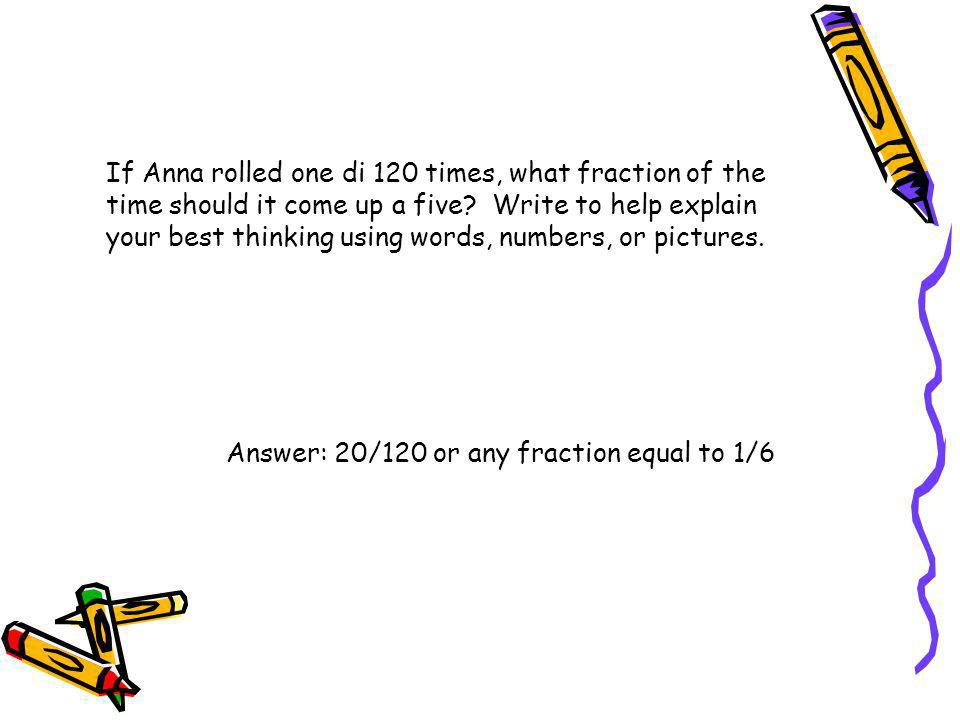 If Anna rolled one di 120 times, what fraction of the time should it come up a five Write to help explain your best thinking using words, numbers, or pictures.