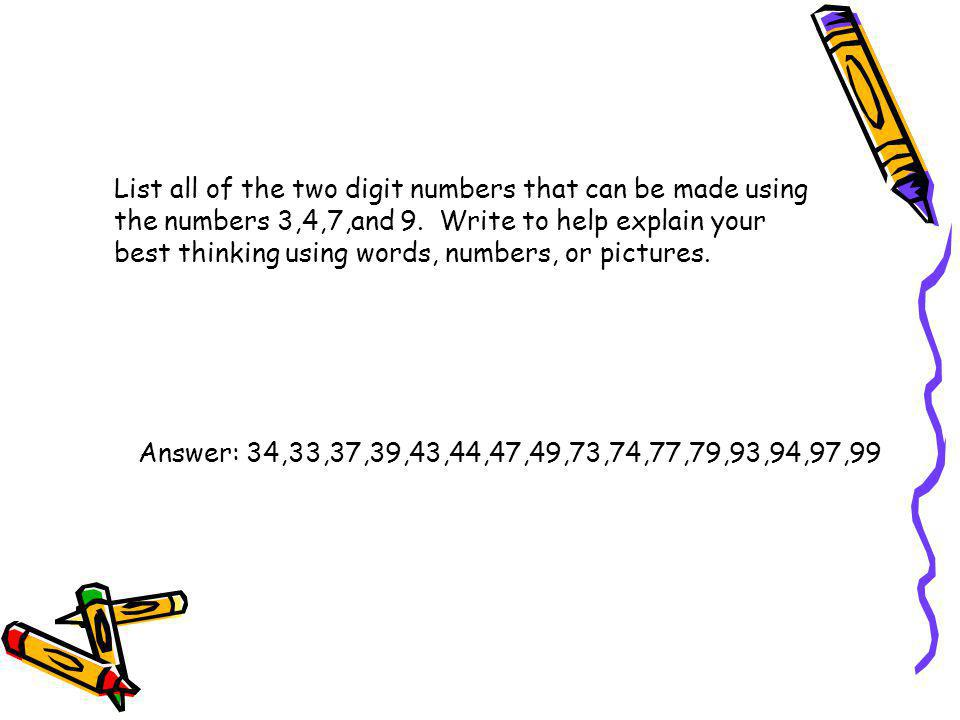 List all of the two digit numbers that can be made using the numbers 3,4,7,and 9. Write to help explain your best thinking using words, numbers, or pictures.