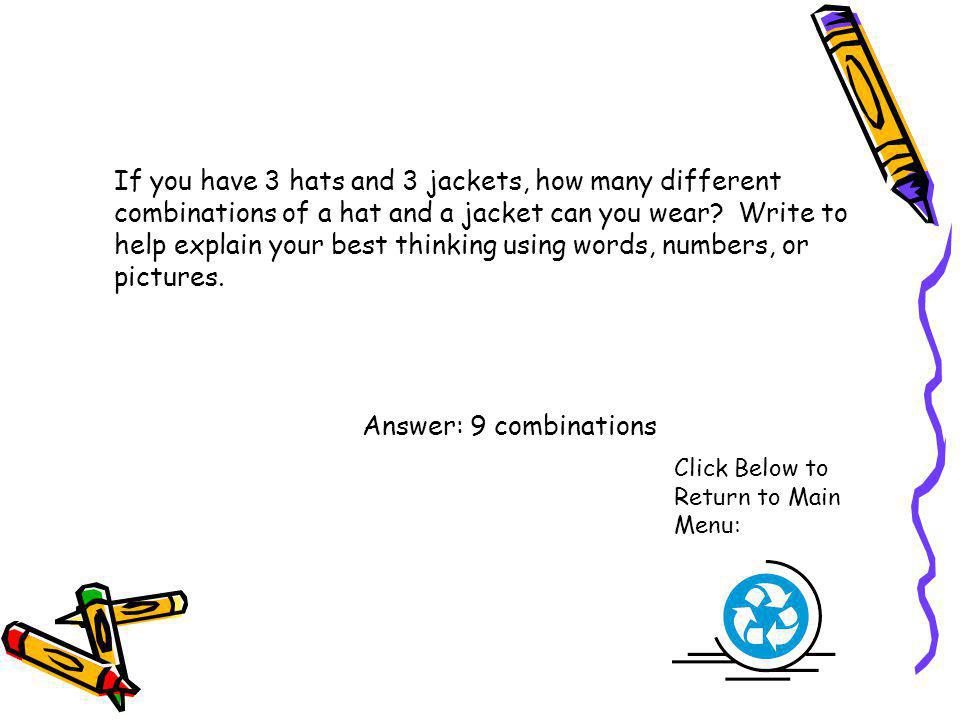 If you have 3 hats and 3 jackets, how many different combinations of a hat and a jacket can you wear Write to help explain your best thinking using words, numbers, or pictures.
