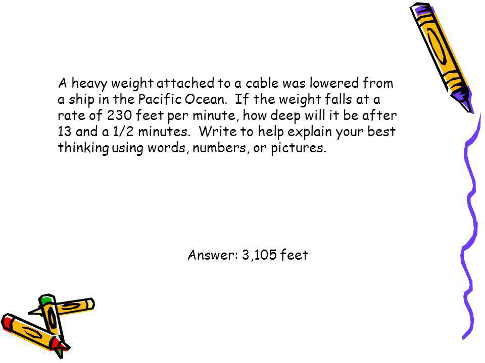 A heavy weight attached to a cable was lowered from a ship in the Pacific Ocean. If the weight falls at a rate of 230 feet per minute, how deep will it be after 13 and a 1/2 minutes. Write to help explain your best