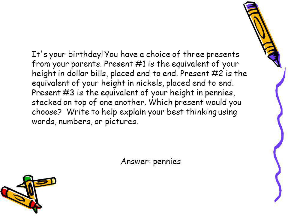 It s your birthday! You have a choice of three presents from your parents. Present #1 is the equivalent of your height in dollar bills, placed end to end. Present #2 is the equivalent of your height in nickels, placed end to end. Present #3 is the equivalent of your height in pennies, stacked on top of one another. Which present would you choose Write to help explain your best thinking using words, numbers, or pictures.