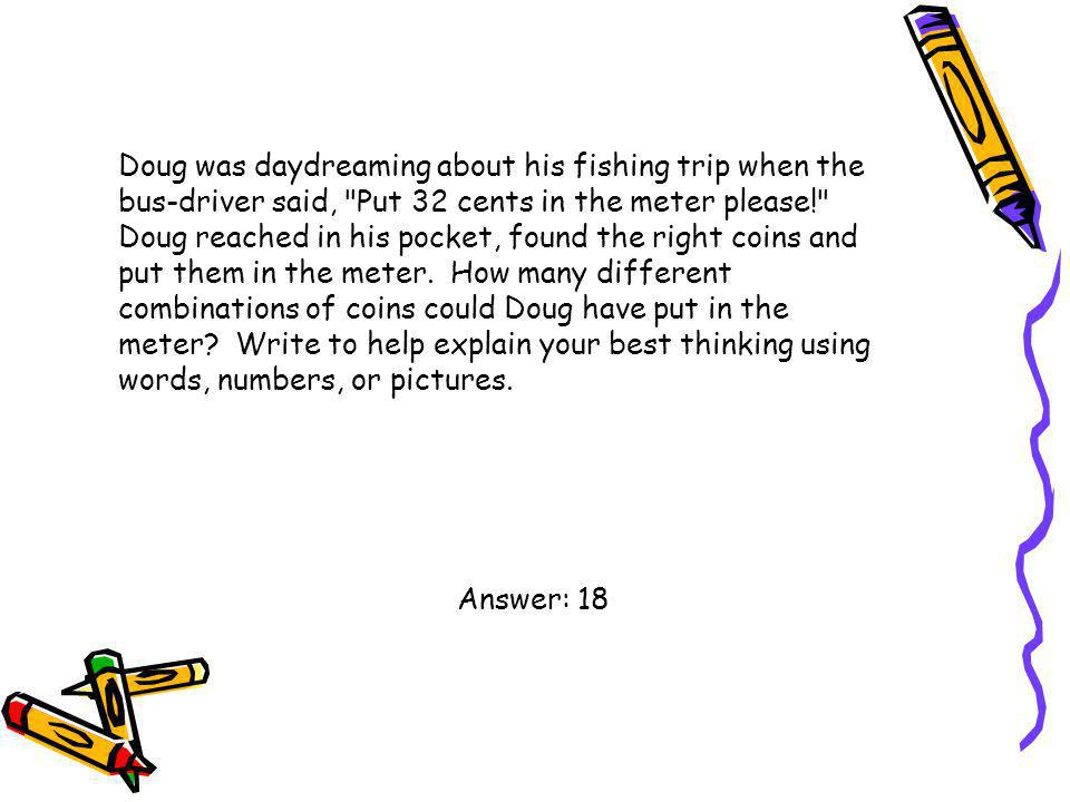Doug was daydreaming about his fishing trip when the bus-driver said, Put 32 cents in the meter please! Doug reached in his pocket, found the right coins and put them in the meter. How many different combinations of coins could Doug have put in the meter Write to help explain your best thinking using words, numbers, or pictures.