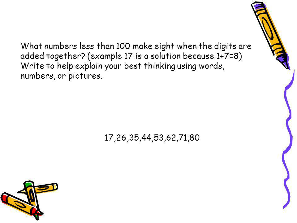 What numbers less than 100 make eight when the digits are added together (example 17 is a solution because 1+7=8) Write to help explain your best thinking using words, numbers, or pictures.
