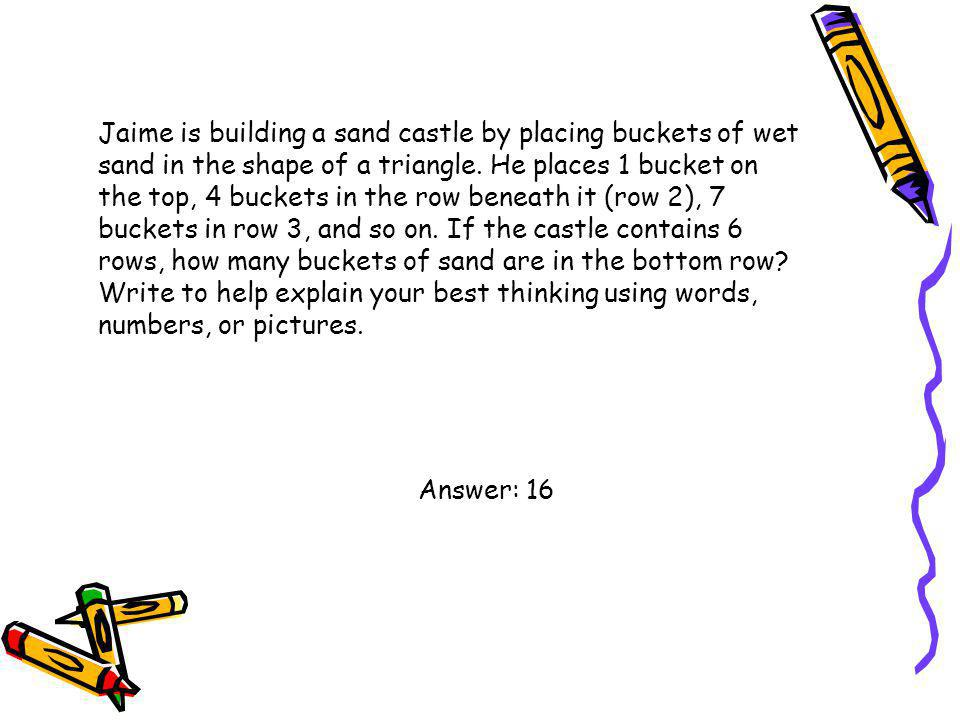 Jaime is building a sand castle by placing buckets of wet sand in the shape of a triangle. He places 1 bucket on the top, 4 buckets in the row beneath it (row 2), 7 buckets in row 3, and so on. If the castle contains 6 rows, how many buckets of sand are in the bottom row Write to help explain your best thinking using words, numbers, or pictures.