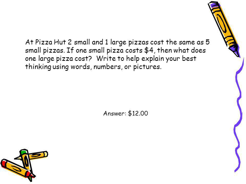 At Pizza Hut 2 small and 1 large pizzas cost the same as 5 small pizzas. If one small pizza costs $4, then what does one large pizza cost Write to help explain your best thinking using words, numbers, or pictures.