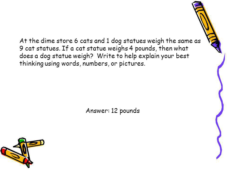 At the dime store 6 cats and 1 dog statues weigh the same as 9 cat statues. If a cat statue weighs 4 pounds, then what does a dog statue weigh Write to help explain your best thinking using words, numbers, or pictures.