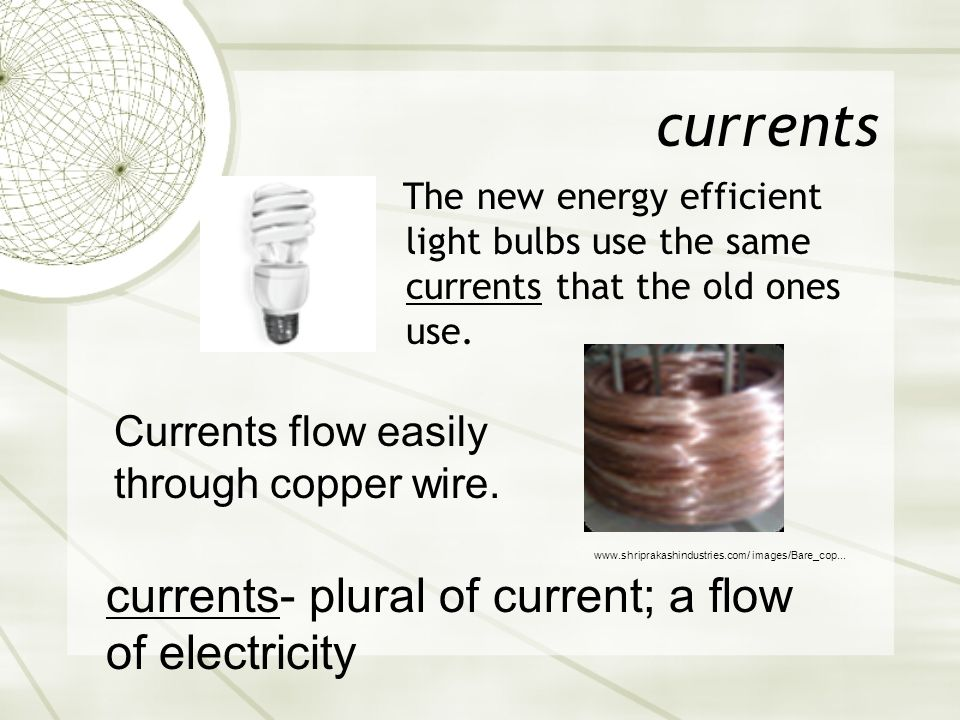 currents currents- plural of current; a flow of electricity
