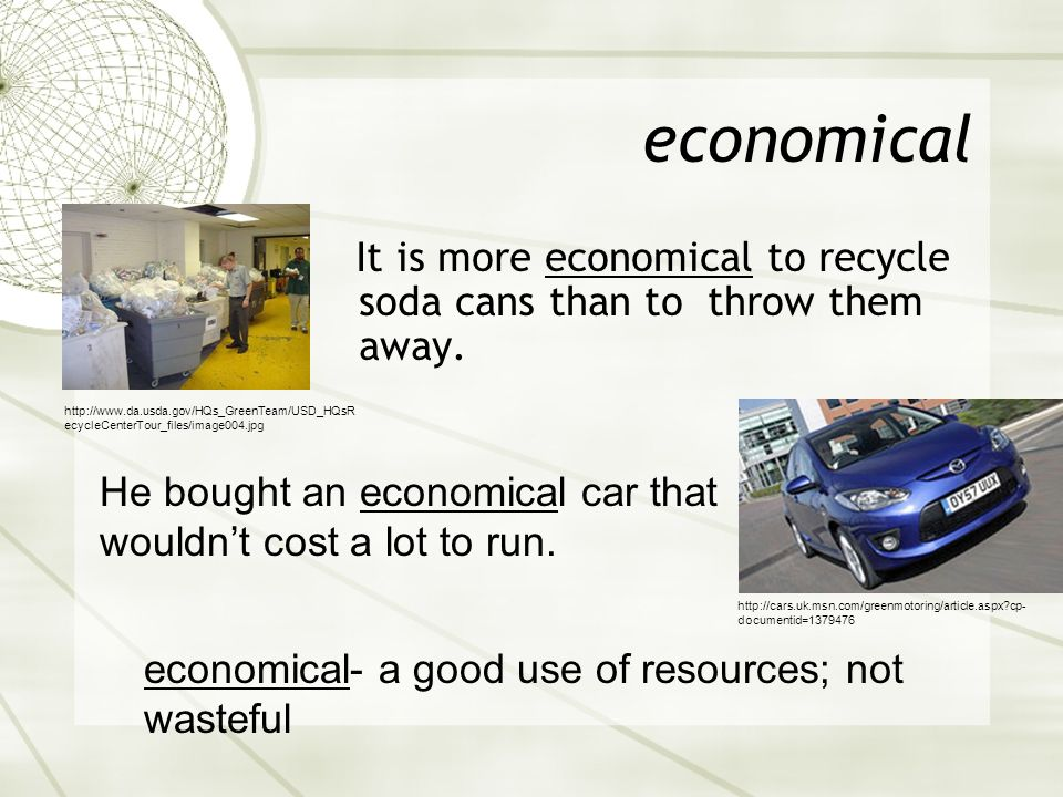 economicalIt is more economical to recycle soda cans than to throw them away.