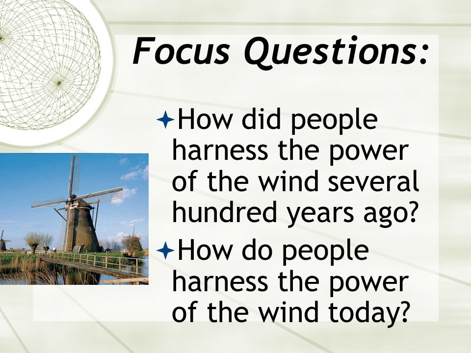 Focus Questions:How did people harness the power of the wind several hundred years ago.