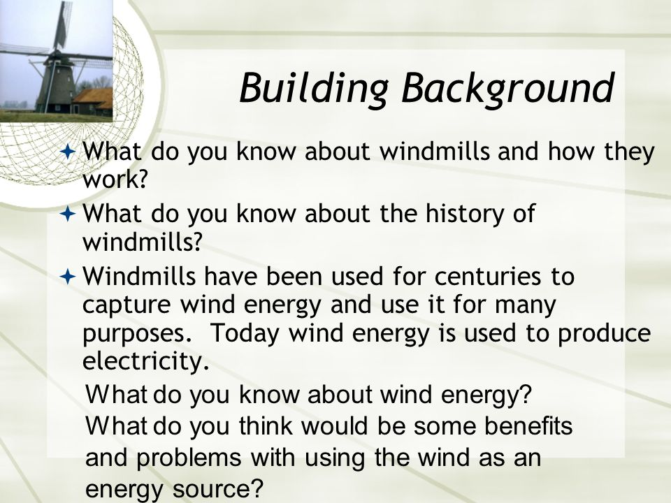 Building Background What do you know about windmills and how they work What do you know about the history of windmills