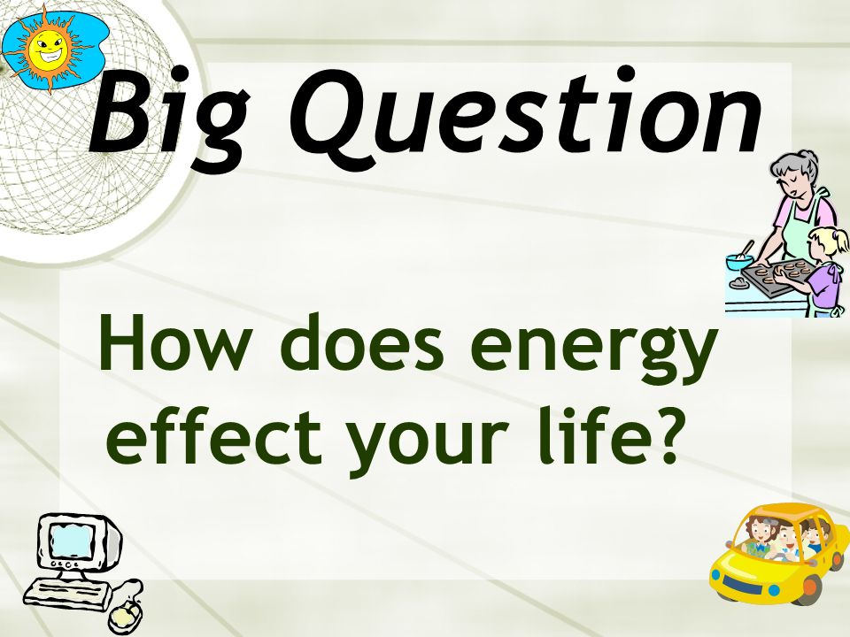 Big Question How does energy effect your life