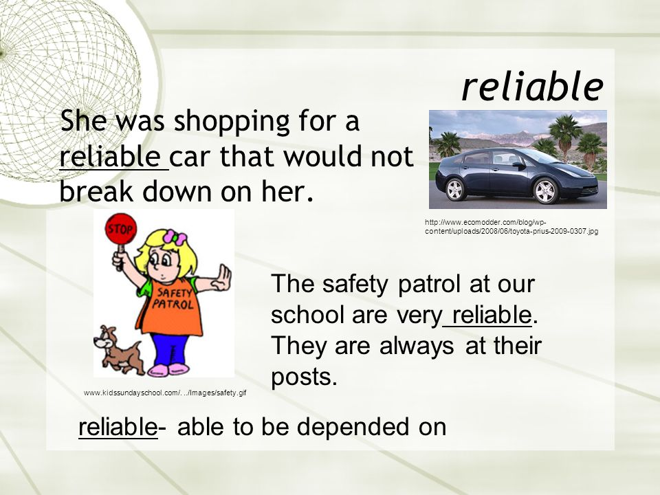 reliable She was shopping for a reliable car that would not break down on her.