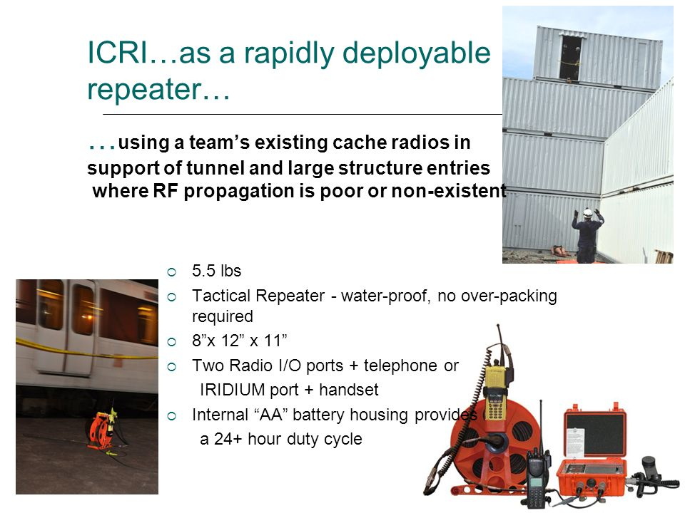 ICRI…as a rapidly deployable repeater… …using a team's existing cache radios in support of tunnel and large structure entries where RF propagation is poor or non-existent