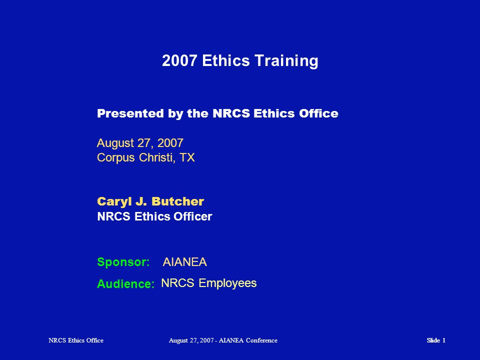 2007 Ethics Training Presented by the NRCS Ethics Office August 27, 2007. Corpus Christi, TX. Caryl J. Butcher NRCS Ethics Officer.