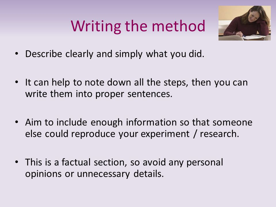 Writing the method Describe clearly and simply what you did.