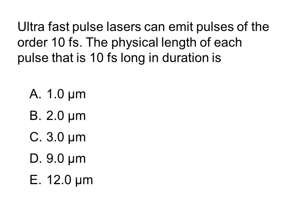 Ultra fast pulse lasers can emit pulses of the order 10 fs