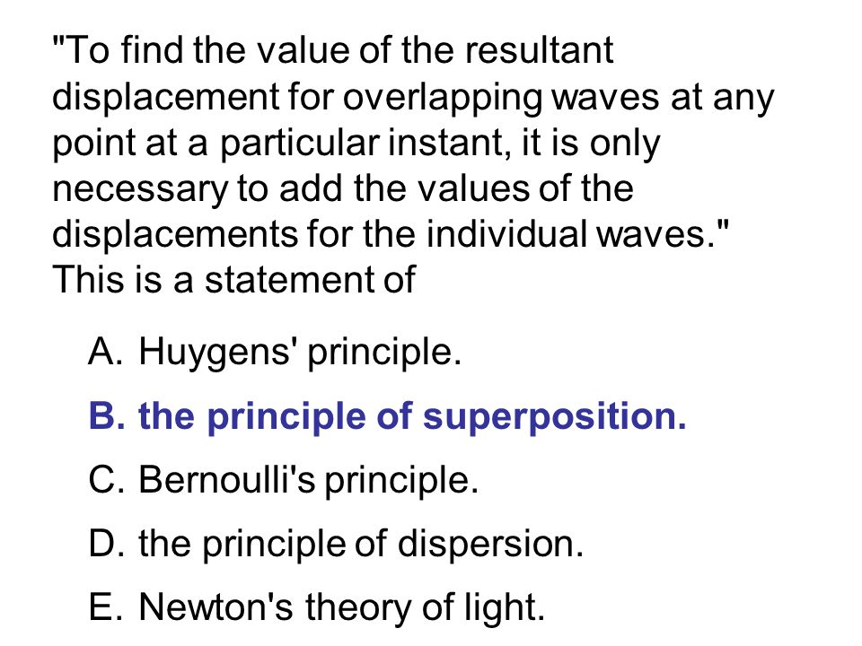 To find the value of the resultant displacement for overlapping waves at any point at a particular instant, it is only necessary to add the values of the displacements for the individual waves. This is a statement of