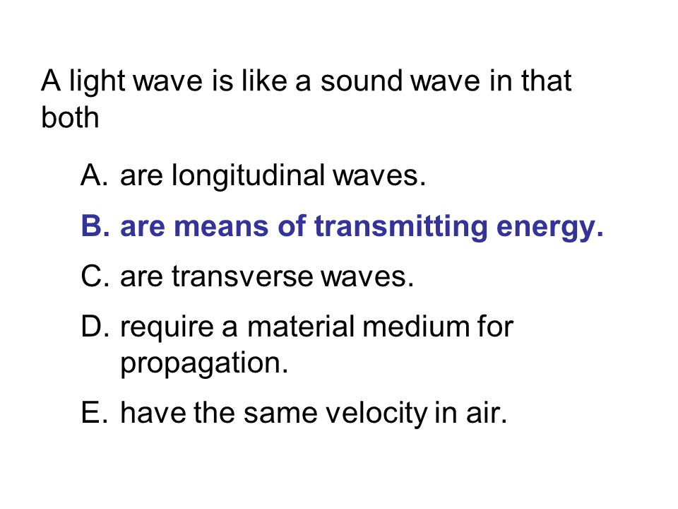 A light wave is like a sound wave in that both