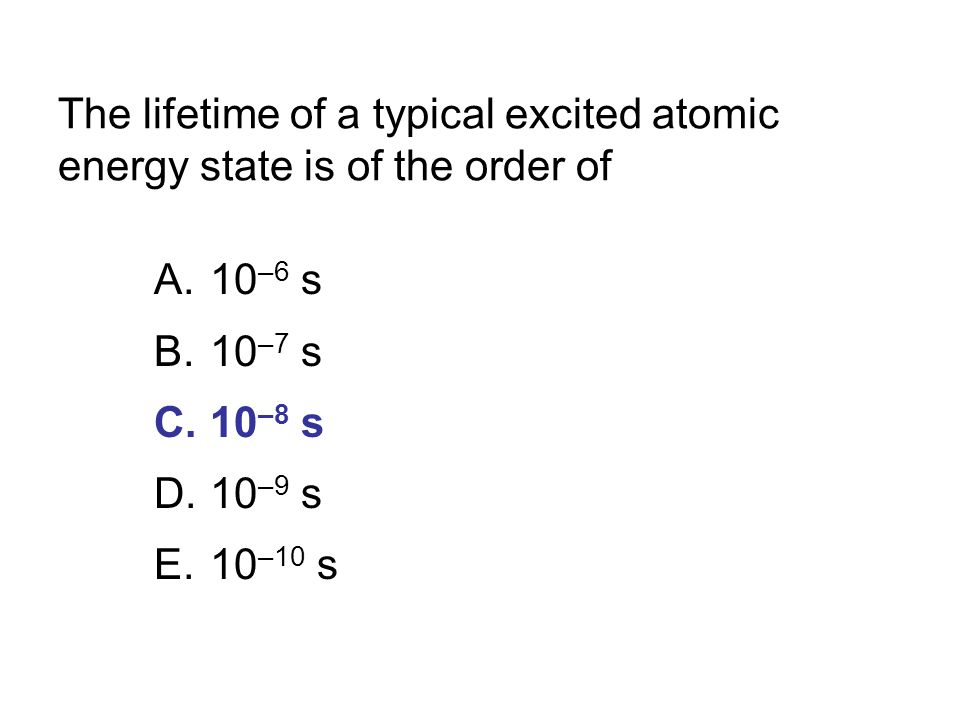 The lifetime of a typical excited atomic energy state is of the order of