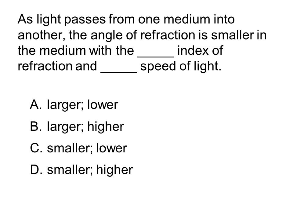 As light passes from one medium into another, the angle of refraction is smaller in the medium with the _____ index of refraction and _____ speed of light.