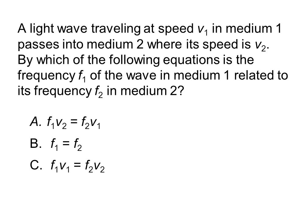 A light wave traveling at speed v1 in medium 1 passes into medium 2 where its speed is v2. By which of the following equations is the frequency f1 of the wave in medium 1 related to its frequency f2 in medium 2