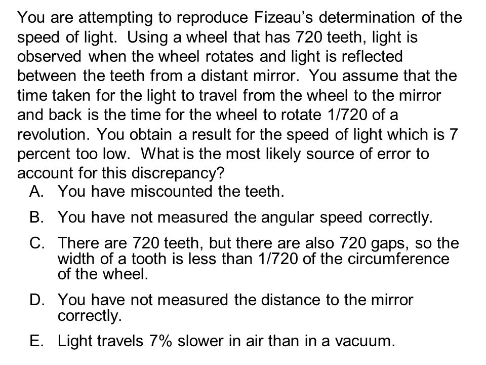 You are attempting to reproduce Fizeau's determination of the speed of light. Using a wheel that has 720 teeth, light is observed when the wheel rotates and light is reflected between the teeth from a distant mirror. You assume that the time taken for the light to travel from the wheel to the mirror and back is the time for the wheel to rotate 1/720 of a revolution. You obtain a result for the speed of light which is 7 percent too low. What is the most likely source of error to account for this discrepancy