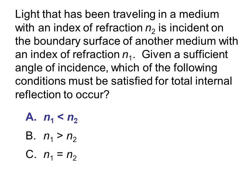 Light that has been traveling in a medium with an index of refraction n2 is incident on the boundary surface of another medium with an index of refraction n1. Given a sufficient angle of incidence, which of the following conditions must be satisfied for total internal reflection to occur