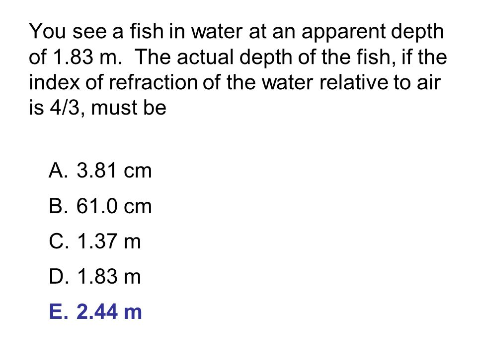 You see a fish in water at an apparent depth of 1. 83 m