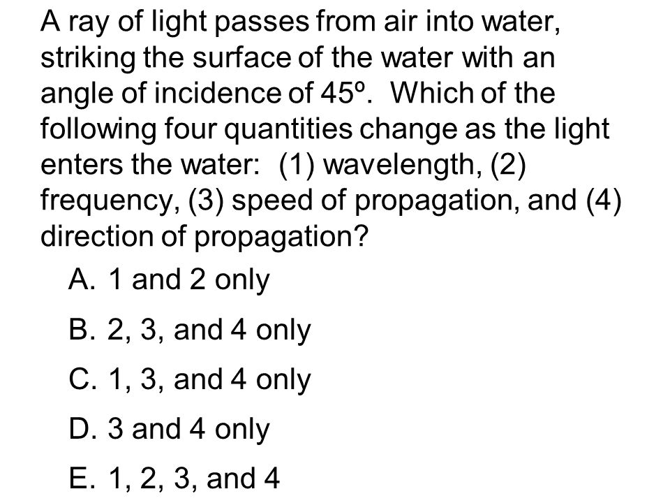 A ray of light passes from air into water, striking the surface of the water with an angle of incidence of 45º. Which of the following four quantities change as the light enters the water: (1) wavelength, (2) frequency, (3) speed of propagation, and (4) direction of propagation