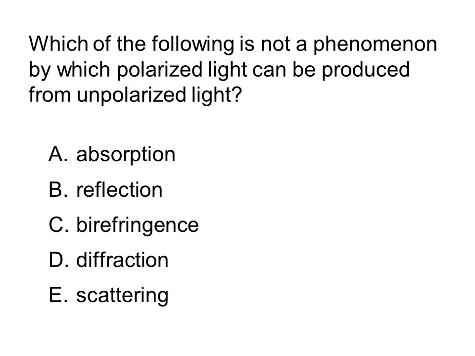 Which of the following is not a phenomenon by which polarized light can be produced from unpolarized light