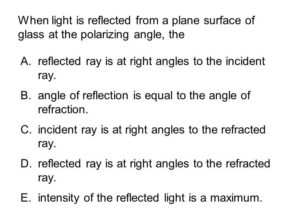 When light is reflected from a plane surface of glass at the polarizing angle, the