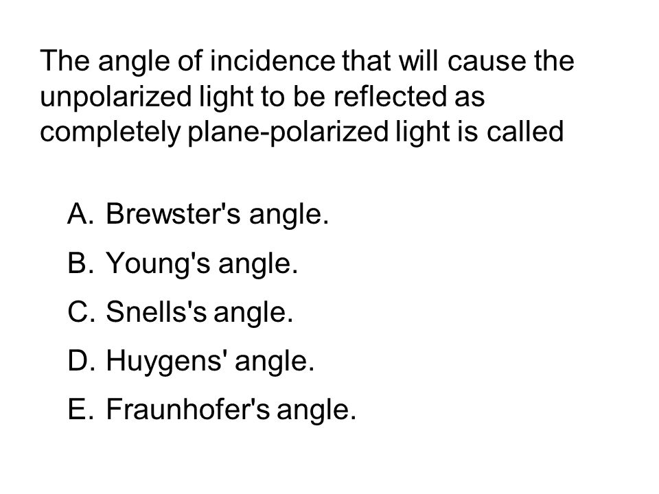 The angle of incidence that will cause the unpolarized light to be reflected as completely plane-polarized light is called