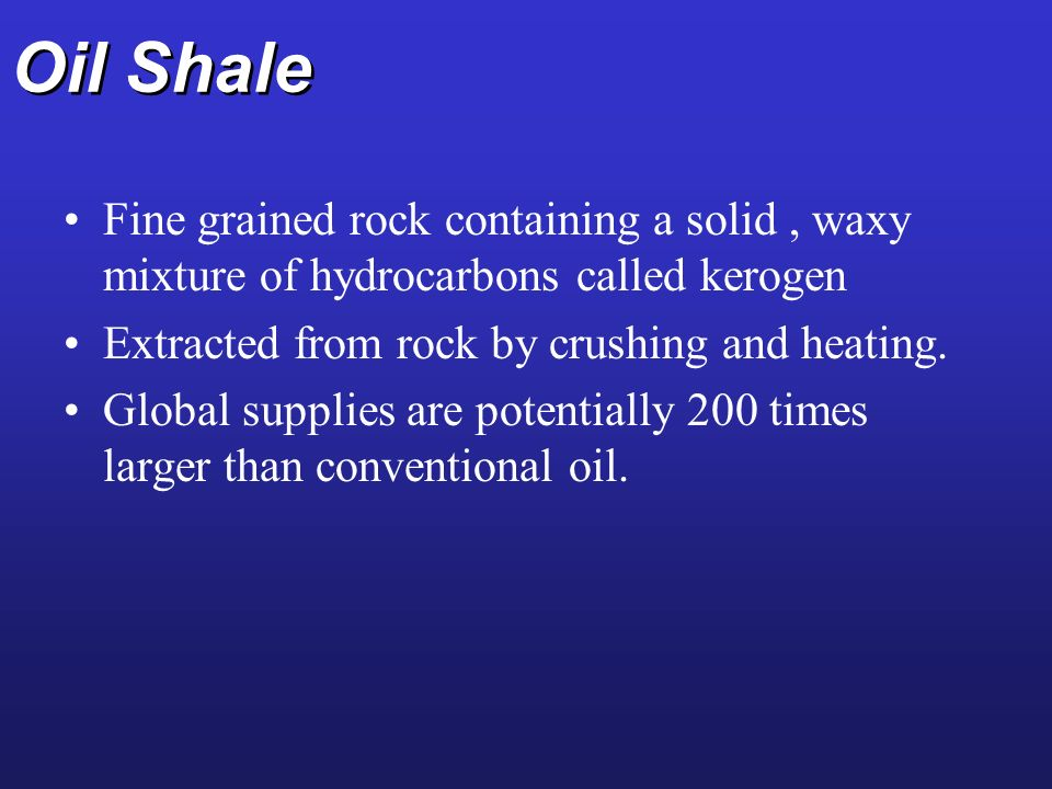 Oil Shale Fine grained rock containing a solid , waxy mixture of hydrocarbons called kerogen. Extracted from rock by crushing and heating.