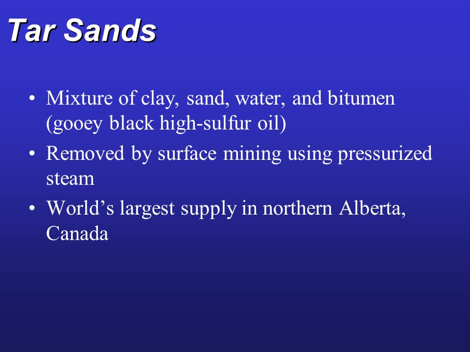 Tar Sands Mixture of clay, sand, water, and bitumen (gooey black high-sulfur oil) Removed by surface mining using pressurized steam.